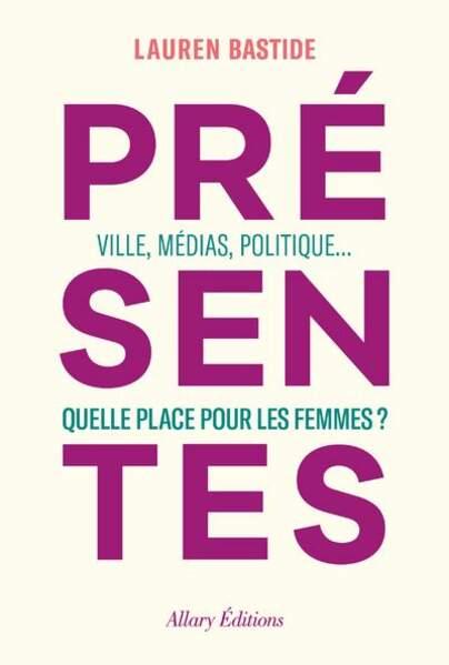 BALANCE / Présentes - Ville, médias, politique... Quelle place pour les femmes ? par Lauren Bastide, Allary Editions, 19,90€
